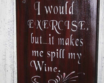 I Would Exercise Sign - Funny Wine Sign - Wooden Sign - I Would Exercise but it Makes me Spill my Wine