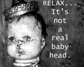 "Relax...It's not a real baby head!  Orignial B &W RustyButtonStudio Print 8"" x 10"""