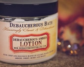 Debaucherous Amber Lotion Rich, deep and resinous blend of golden, black, and red ambers. Sweet, musky and woody.