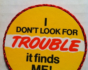 I don't look for trouble, it finds me-handmade magnet,1980's