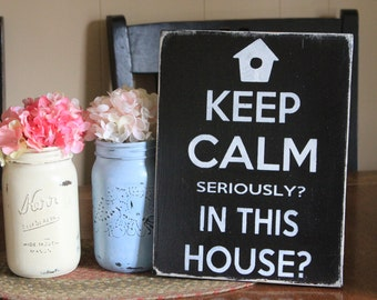 Keep Calm, seriously? In this house? Funny wood sign