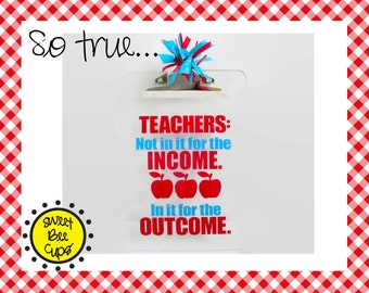 Personalized Acrylic Clipboard - Teachers Not In It for the Income ~ In it for the Outcome Great Teacher Gift, Decorated Clipboard, Teachers