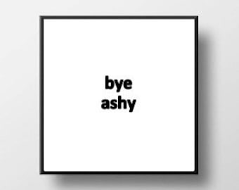 Quote Print and/or Frame - Bye Ashy