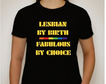 Lesbian by birth, Fabulous by choice, made to order on comfortable T Shirts