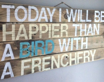"""Inspirational quote """"  today I will be happier than a bird with a french fry """" reclaimed wood sign, wall art, hand painted"""