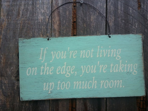 If You're Not Living on the Edge You're Taking Up Too Much Room Sign - Inspirational Sign - Motivational Sayting