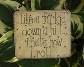 like a fat kid down a hill....that's how I roll - silly sign by gotmojo?