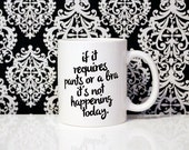 If it requires pants or a bra it's not happening today- 11oz Coffee Mug - Quote Mug - Funny Mug - Lazy Day Mug