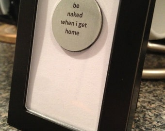 Quote | Magnet | Frame - Be Naked When I Get Home
