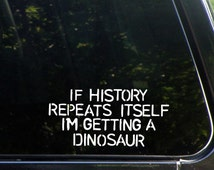 If History Repeats Itself I'm Getting A Dinosaur Custom Vinyl Decal/  Sticker for Windows, Cars, Trucks, Macbook, Etc 8304