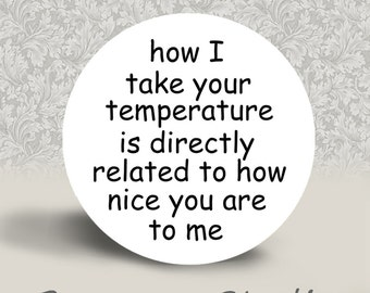 How I take your temperature is directly related to how nice you are to me -  PINBACK BUTTON or MAGNET - 1.25 inch round