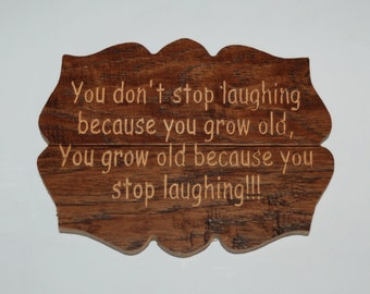 You don't stop laughing because you grow old, You grow old because you stop laughing!!! - Carved plaque - 15036