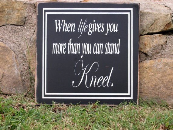 When life gives you more than you can stand kneel, painted board