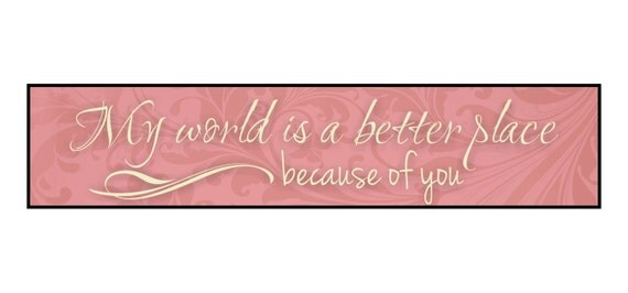 My World Is A Better Place Because Of You Wood Wooden Sign 5x24