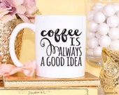 Coffee Is Always A Good Idea // 11 oz or 15 oz Coffee Mug
