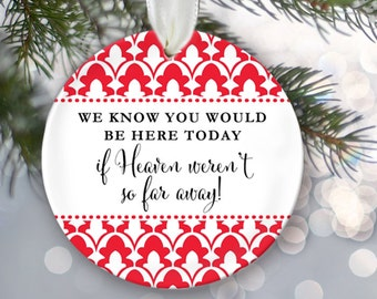 We know you would be here today if Heaven weren't so far away Memorial Christmas Ornament Memorial Gift Memorial Ornament OR145