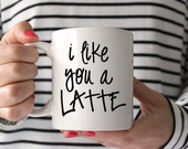 I Like You a Latte Coffee Mug // Funny Coffee Cup // 11 oz Ceramic Mug