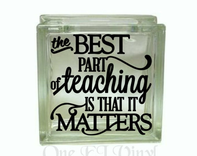 The Best Part of Teaching is That It Matters - Vinyl Decal for a DIY Glass Block, Block Not Included