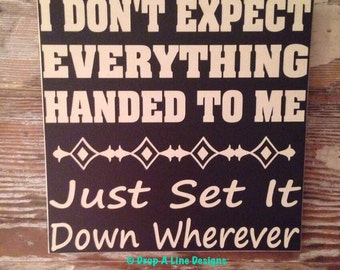I Don't Expect Everything Handed To Me. Just Set It Down Wherever. Funny wood sign    Sign  12x12