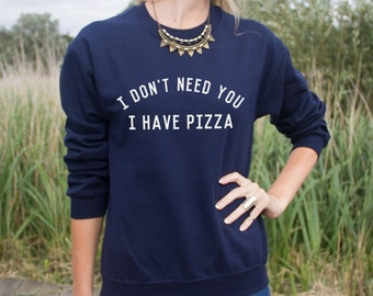 I Don't Need You I Have PIzza Jumper Sweater Funny Slogan Top
