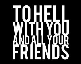 To Hell With You And All Your Friends - Black Tshirt FREE SHIPPING