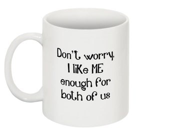 I like ME enough for both of us - Funny Mug -11 oz - humor- unique - personalized - magnet  - quirky