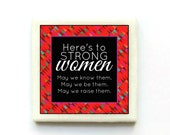 Here's to strong women. May we know them. May we be them.  May we raise them. - Handmade Tile Magnet
