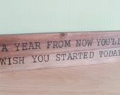 A year from now you'll wish you started today -  Wood Sign Burned Quote