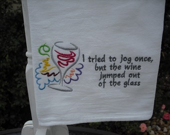 """Wine Flour sack towel """"I tried to jog once, but the wine jumped out of the glass."""" machine embroidered."""