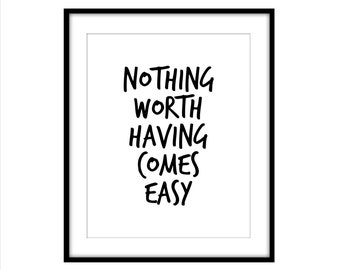 Nothing Worth Having Comes Easy -  Inspirational Print - Wall Decor - Motivational Print - Black and White - Typography Print