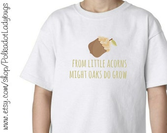 From Little Acorns Mighty Oaks do Grow T shirt