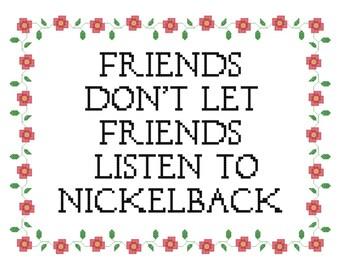 Friends Dont Let Friends Listen to Nickelback Cross Stitch PATTERN