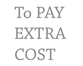 To pay extra cost