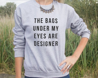 The Bags Under My Eyes Are Designer Jumper Sweater Blogger Hipster Grunge Fashion