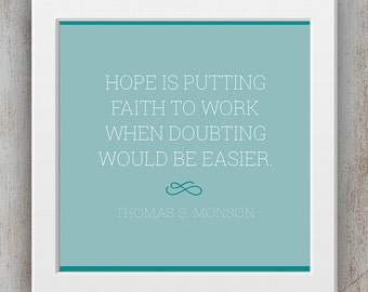 LDS Quote Printable - Thomas S. Monson Quote - Hope is putting faith to work when doubting would be easier -