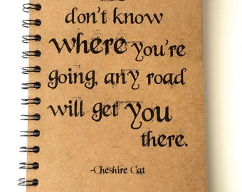 Alice in Wonderland, Notebook, If you don't know where your going, Journal, gift, Sketchbook, Cheshire Cat, Quote, Personalized, Book Quote
