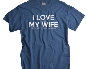 Woodworking Gifts for Husband I LOVE it when MY Wife® Tshirt Lets me Mess Around In My Wood Shop Woodworker Gifts for Men