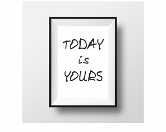 Today is yours! typography print black and white motivational wall decor minimal art (from US Letter and A4 up to A0 size)