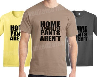 Home is where the pants aren't Mens tshirt funny humor gift his him