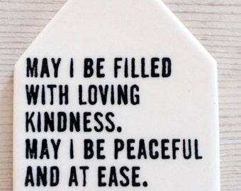 porcelain wall tag screenprinted text may i be filled with loving kindness.  may i be peaceful and at ease.  may i be well.  may i be happy.