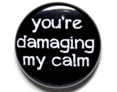 You're Damaging My Calm - 1 inch Button, Pin or Magnet