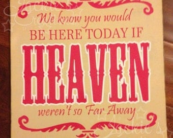We Know You Would be Here Today if HEAVEN Weren't So Far Away... Wood Sign
