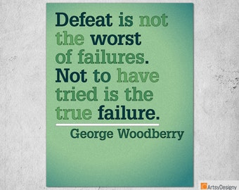 Inspirational Quote Print - Defeat is not the worst of failures. Not to have tried is the true failure. - George Woodberry - Art Posters