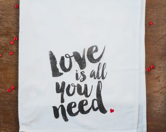 Love is all you need -  flour sack tea towel