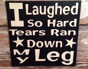 I Laughed So Hard Tears Ran Down My Leg  Wood Sign  12x12  Funny Sign