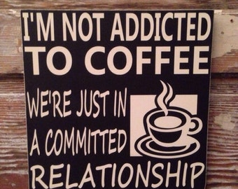I'm Not Addicted To Coffee We're Just In A Committed Relationship  Funny Wood Sign  12x12