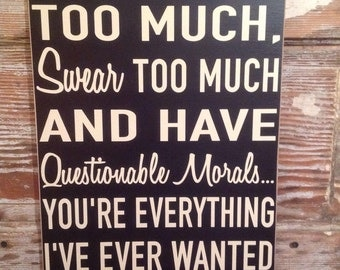 You Drink Too Much, Swear Too Much  And Have Questionable Morals.  You're Everything I've Ever Wanted In A Friend.  12x18 funny wood sign