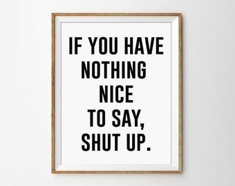 If you have nothing nice to say, shut up Black and White Typography print. Modern Home Decor. Wall Art. Silly Quote. Funny. Bedroom Decor.