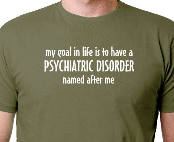 My Goal in Life Silly Saying Shirt PSYCHIATRIC DISORDER
