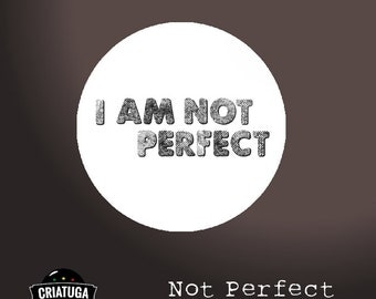 NOT PERFECT     badge / pinback button/ fridge magnet -  several sizes